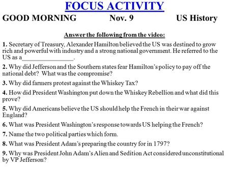 FOCUS ACTIVITY GOOD MORNING Nov. 9 US History Answer the following from the video: 1. Secretary of Treasury, Alexander Hamilton believed the US was destined.
