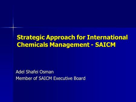 Strategic Approach for International Chemicals Management - SAICM Adel Shafei Osman Member of SAICM Executive Board.