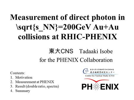 Measurement of direct photon in \sqrt{s_NN}=200GeV Au+Au collisions at RHIC-PHENIX 東大 CNS Tadaaki Isobe for the PHENIX Collaboration Contents: 1.Motivation.