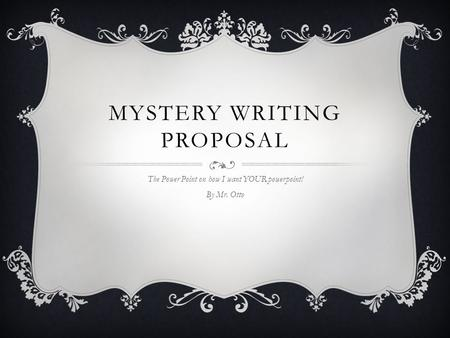 MYSTERY WRITING PROPOSAL The Power Point on how I want YOUR powerpoint! By Mr. Otto.