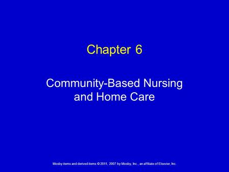 1 Mosby items and derived items © 2011, 2007 by Mosby, Inc., an affiliate of Elsevier, Inc. Community-Based Nursing and Home Care Chapter 6.