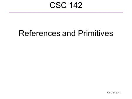 CSC 142 F 1 CSC 142 References and Primitives. CSC 142 F 2 Review: references and primitives  Reference: the name of an object. The type of the object.