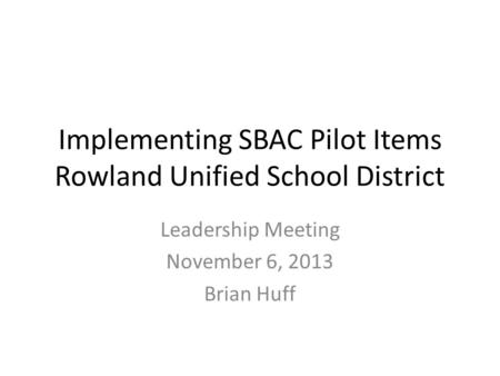 Implementing SBAC Pilot Items Rowland Unified School District Leadership Meeting November 6, 2013 Brian Huff.