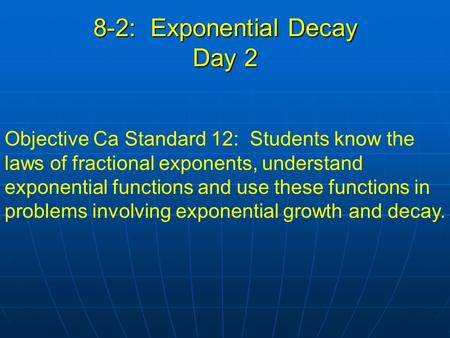 8-2: Exponential Decay Day 2 Objective Ca Standard 12: Students know the laws of fractional exponents, understand exponential functions and use these functions.