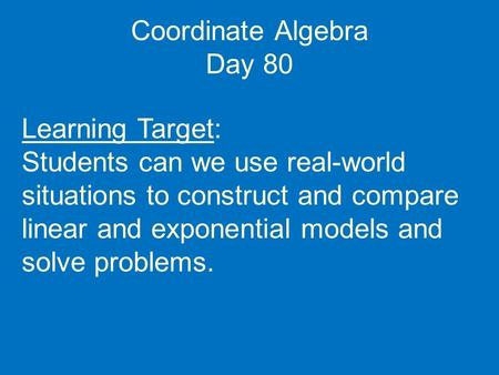 Coordinate Algebra Day 80 Learning Target: Students can we use real-world situations to construct and compare linear and exponential models and solve problems.