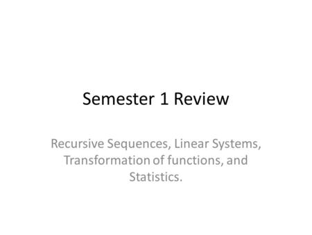 Semester 1 Review Recursive Sequences, Linear Systems, Transformation of functions, and Statistics.
