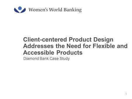 Client-centered Product Design Addresses the Need for Flexible and Accessible Products Diamond Bank Case Study 1.