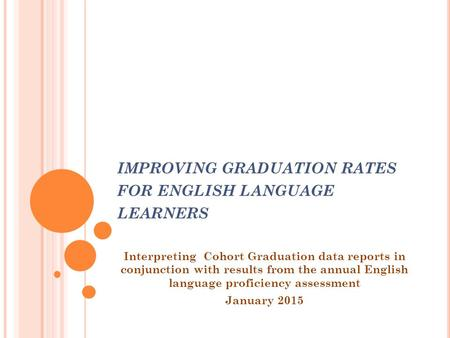 IMPROVING GRADUATION RATES FOR ENGLISH LANGUAGE LEARNERS Interpreting Cohort Graduation data reports in conjunction with results from the annual English.