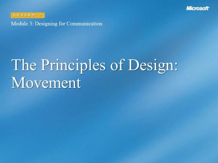 The Principles of Design: Movement Module 3: Designing for Communication LESSON 7.