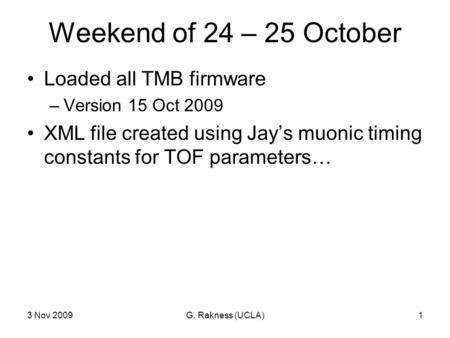 3 Nov 2009G. Rakness (UCLA)1 Weekend of 24 – 25 October Loaded all TMB firmware –Version 15 Oct 2009 XML file created using Jay's muonic timing constants.