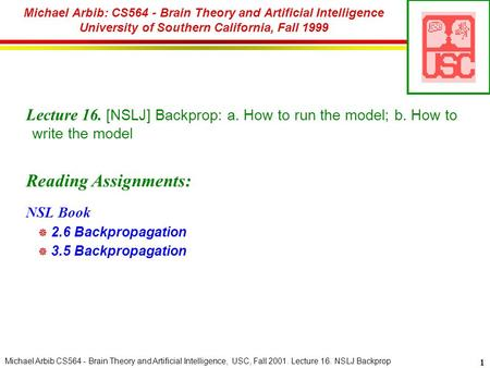 Michael Arbib CS564 - Brain Theory and Artificial Intelligence, USC, Fall 2001. Lecture 16. NSLJ Backprop 1 Michael Arbib: CS564 - Brain Theory and Artificial.