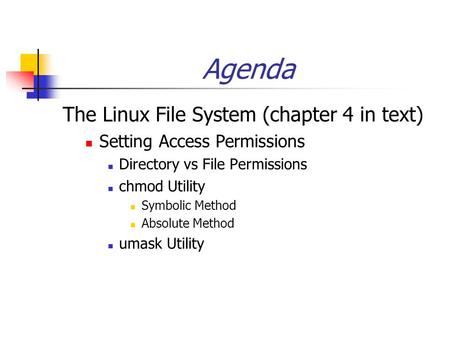 Agenda The Linux File System (chapter 4 in text) Setting Access Permissions Directory vs File Permissions chmod Utility Symbolic Method Absolute Method.