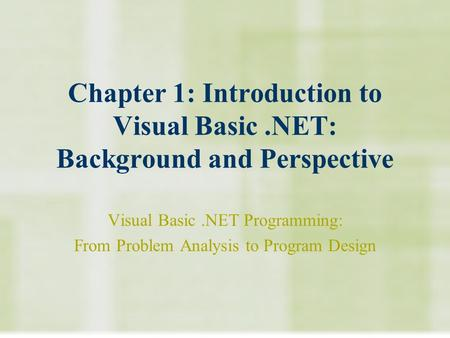 Chapter 1: Introduction to Visual Basic.NET: Background and Perspective Visual Basic.NET Programming: From Problem Analysis to Program Design.