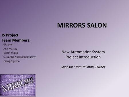 IS Project Team Members: Gia Dinh Ann Massey Varun Matta Susmitha Narasimhamurthy Giang Nguyen MIRRORS SALON New Automation System Project Introduction.