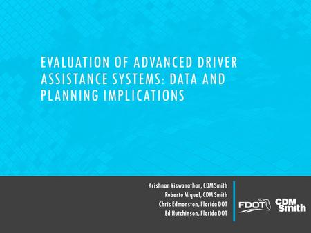 EVALUATION OF ADVANCED DRIVER ASSISTANCE SYSTEMS: DATA AND PLANNING IMPLICATIONS Krishnan Viswanathan, CDM Smith Roberto Miquel, CDM Smith Chris Edmonston,