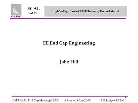 High Voltage Cards & 2000 Electronic/Thermal Model. CMS ECAL End Cap Meeting CERN 19 June to 23 June 2000A.B.Lodge - RAL -1 ECAL End Cap 1 EE End Cap Engineering.