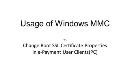 Usage of Windows MMC To Change Root SSL Certificate Properties in e-Payment User Clients(PC)