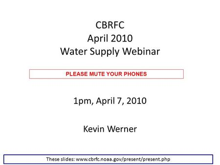 CBRFC April 2010 Water Supply Webinar 1pm, April 7, 2010 Kevin Werner These slides: www.cbrfc.noaa.gov/present/present.php PLEASE MUTE YOUR PHONES.