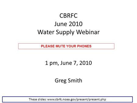 CBRFC June 2010 Water Supply Webinar 1 pm, June 7, 2010 Greg Smith These slides: www.cbrfc.noaa.gov/present/present.php PLEASE MUTE YOUR PHONES.