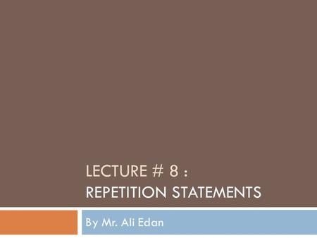 LECTURE # 8 : REPETITION STATEMENTS By Mr. Ali Edan.