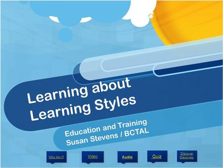 Learning about Learning Styles Education and Training Susan Stevens / BCTAL Audio Video Discover Discovery Who Am I? Quiz.
