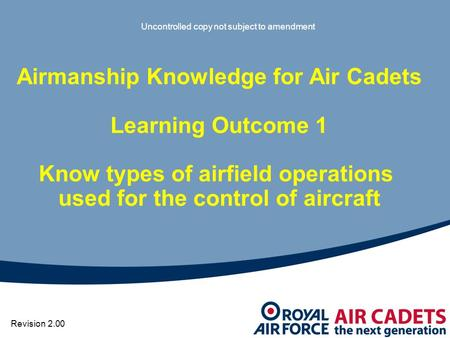 Airmanship Knowledge for Air Cadets Learning Outcome 1 Know types of airfield operations used for the control of aircraft Uncontrolled copy not subject.