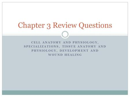 CELL ANATOMY AND PHYSIOLOGY, SPECIALIZATIONS, TISSUE ANATOMY AND PHYSIOLOGY, DEVELOPMENT AND WOUND HEALING Chapter 3 Review Questions.
