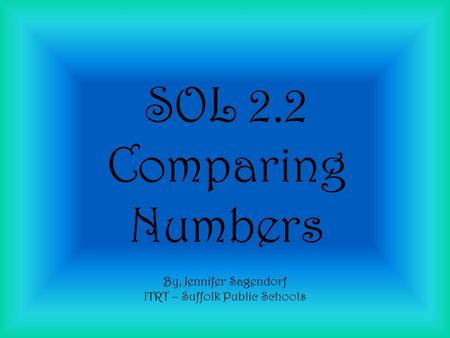SOL 2.2 Comparing Numbers By, Jennifer Sagendorf ITRT – Suffolk Public Schools.