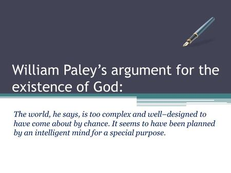 William Paley's argument for the existence of God: The world, he says, is too complex and well–designed to have come about by chance. It seems to have.