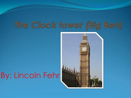 By: Lincoln Fehr. Facts  -Big Ben is the nickname for the giant bell in the clock tower, not the tower itself.  -There are 334 steps to the pendulum.