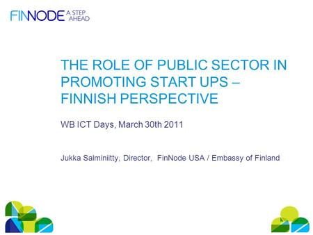 THE ROLE OF PUBLIC SECTOR IN PROMOTING START UPS – FINNISH PERSPECTIVE WB ICT Days, March 30th 2011 Jukka Salminiitty, Director, FinNode USA / Embassy.