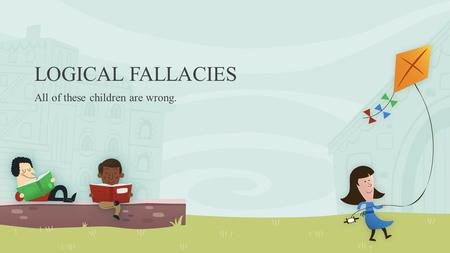 LOGICAL FALLACIES All of these children are wrong.