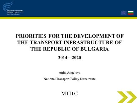 PRIORITIES FOR THE DEVELOPMENT OF THE TRANSPORT INFRASTRUCTURE OF THE REPUBLIC OF BULGARIA 2014 – 2020 Anita Angelova National Transport Policy Directorate.