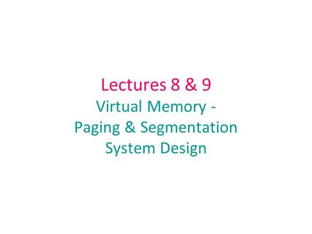 Lectures 8 & 9 Virtual Memory - Paging & Segmentation System Design.