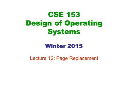 CSE 153 Design of Operating Systems Winter 2015 Lecture 12: Page Replacement.
