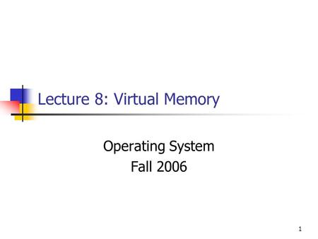 1 Lecture 8: Virtual Memory Operating System Fall 2006.