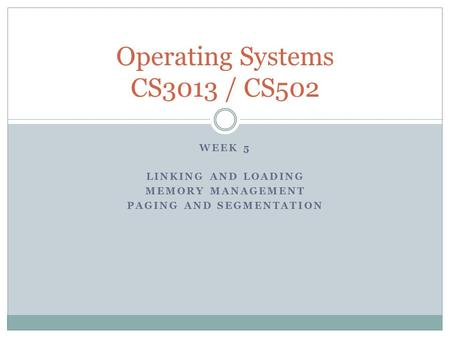 WEEK 5 LINKING AND LOADING MEMORY MANAGEMENT PAGING AND SEGMENTATION Operating Systems CS3013 / CS502.