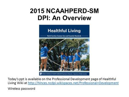 2015 NCAAHPERD-SM DPI: An Overview Today's ppt is available on the Professional Development page of Healthful Living Wiki at