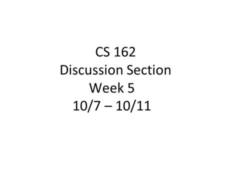 CS 162 Discussion Section Week 5 10/7 – 10/11. Today's Section ●Project discussion (5 min) ●Quiz (5 min) ●Lecture Review (20 min) ●Worksheet and Discussion.