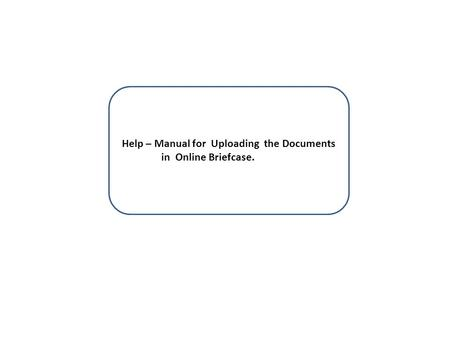 Help – Manual for Uploading the Documents in Online Briefcase.
