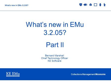 Collections Management Museums What's new in EMu 3.2.05? Part II Bernard Marshall Chief Technology Officer KE Software.