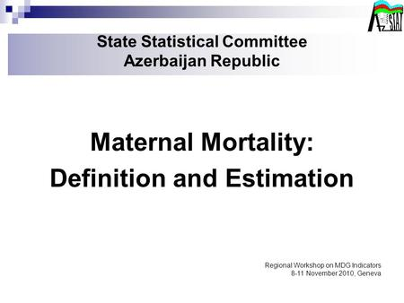 State Statistical Committee Azerbaijan Republic Maternal Mortality: Definition and Estimation Regional Workshop on MDG Indicators 8-11 November 2010, Geneva.