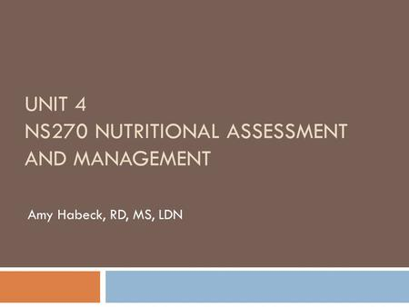 UNIT 4 NS270 NUTRITIONAL ASSESSMENT AND MANAGEMENT Amy Habeck, RD, MS, LDN.