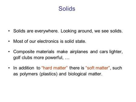 Solids Solids are everywhere. Looking around, we see solids. Most of our electronics is solid state. Composite materials make airplanes and cars lighter,
