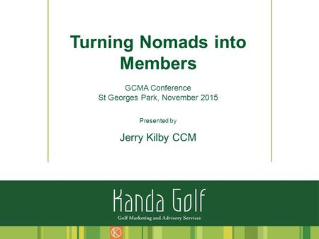 Turning Nomads into Members GCMA Conference St Georges Park, November 2015 Presented by Jerry Kilby CCM.