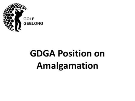 GDGA Position on Amalgamation. The GDGA has indicated to Golf Victoria that it favours amalgamation with SWDLGA and has made several attempts to initiate.