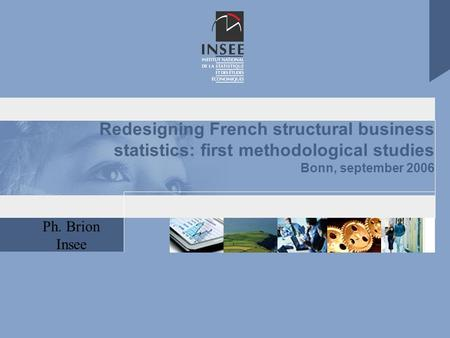 Ph. Brion Insee Redesigning French structural business statistics: first methodological studies Bonn, september 2006.