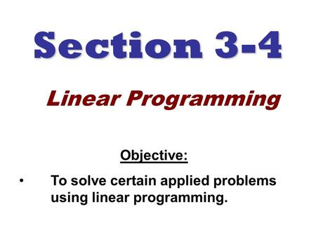 Section 3-4 Objective: To solve certain applied problems using linear programming. Linear Programming.