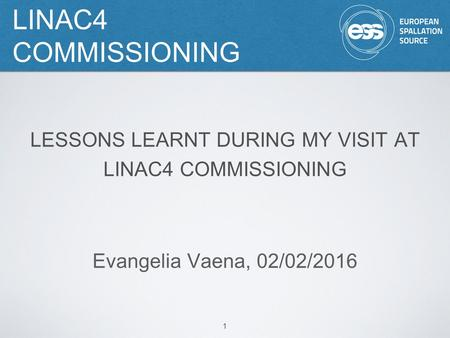 LINAC4 COMMISSIONING 1 LESSONS LEARNT DURING MY VISIT AT LINAC4 COMMISSIONING Evangelia Vaena, 02/02/2016.