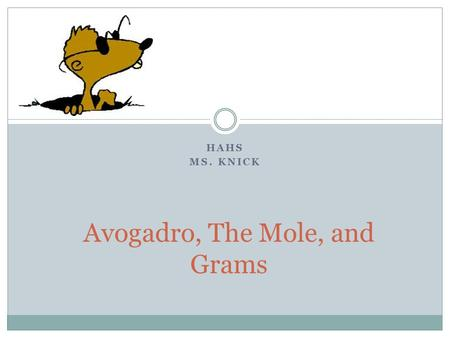 HAHS MS. KNICK Avogadro, The Mole, and Grams. The Mole The amount of substance that contains as many particles as there are atoms in exactly 12 g of carbon.
